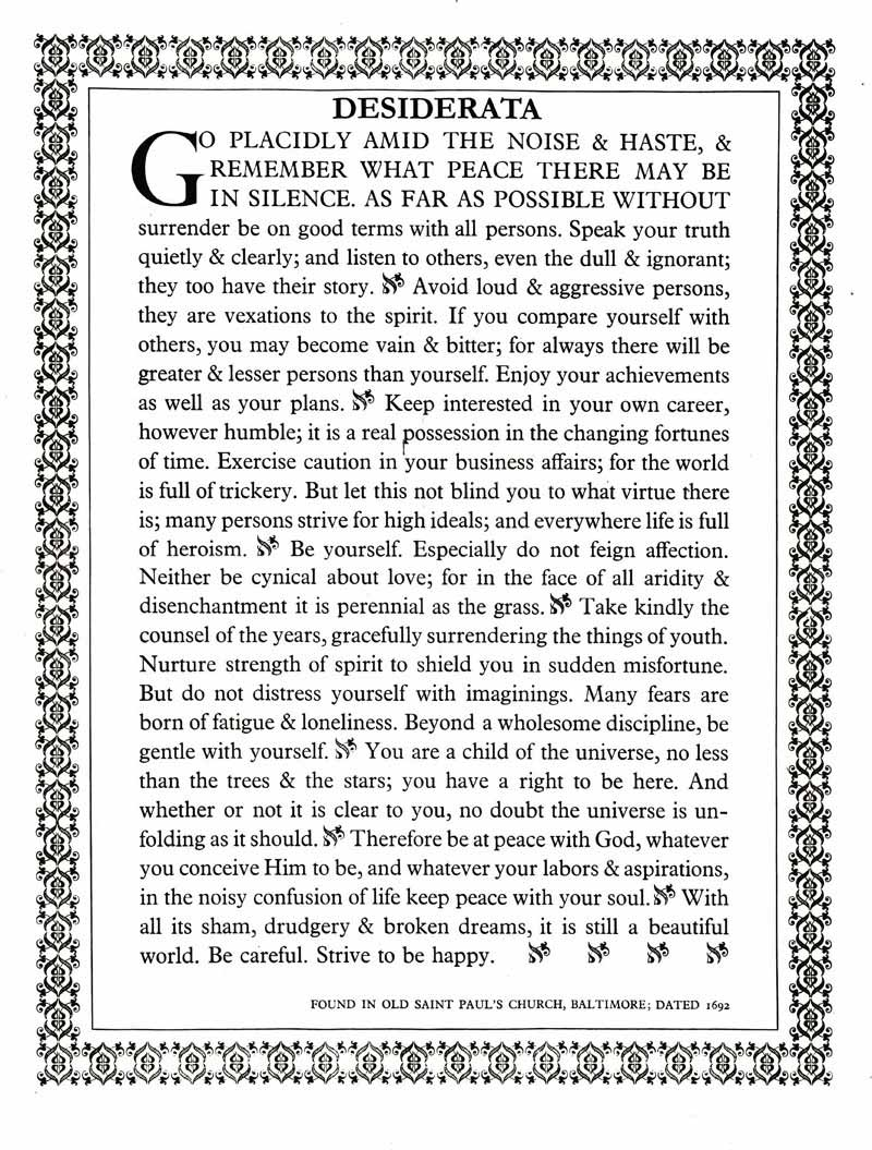desiderata universe and good terms Desiderata lyrics: you are a child of the universe, no less than the trees and the stars / and you have a right to be here, and weather or not it is clear to you / no doubt the universe is unfolding.
